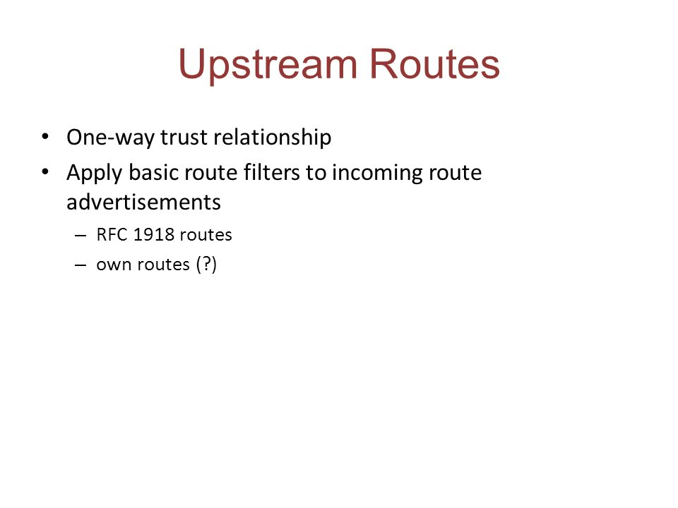 Upstream Routes One-way trust relationship Apply basic route filters to incoming route advertisements – RFC 1918 routes – own routes ( )
