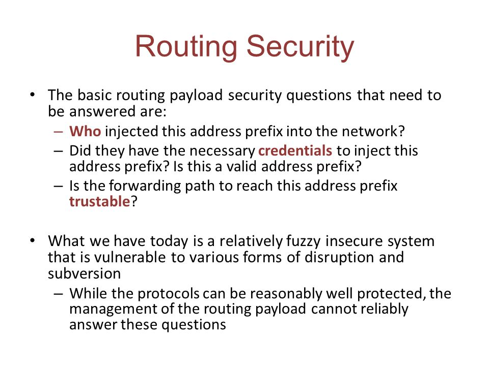 Routing Security The basic routing payload security questions that need to be answered are: – Who injected this address prefix into the network.