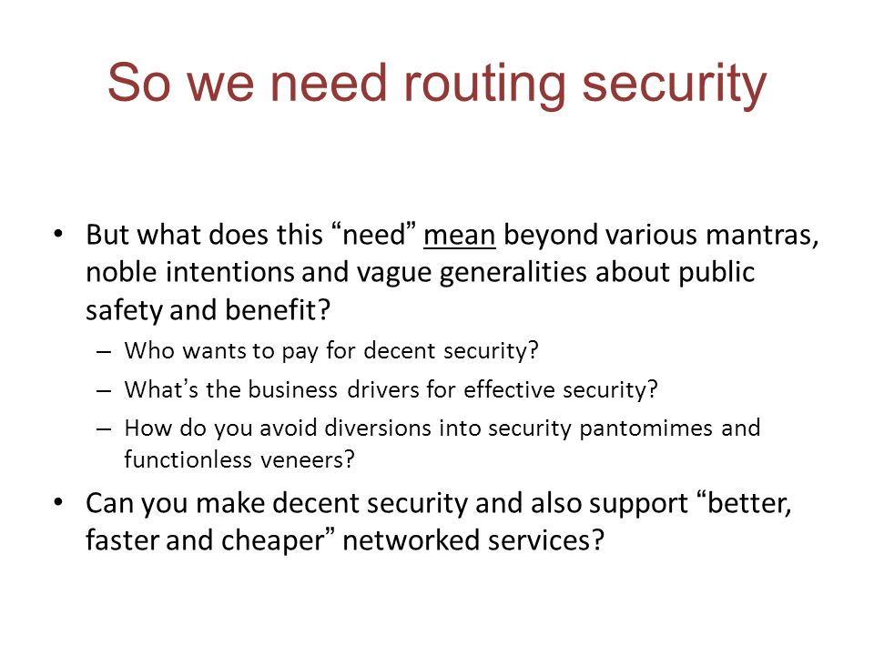 So we need routing security But what does this need mean beyond various mantras, noble intentions and vague generalities about public safety and benefit.