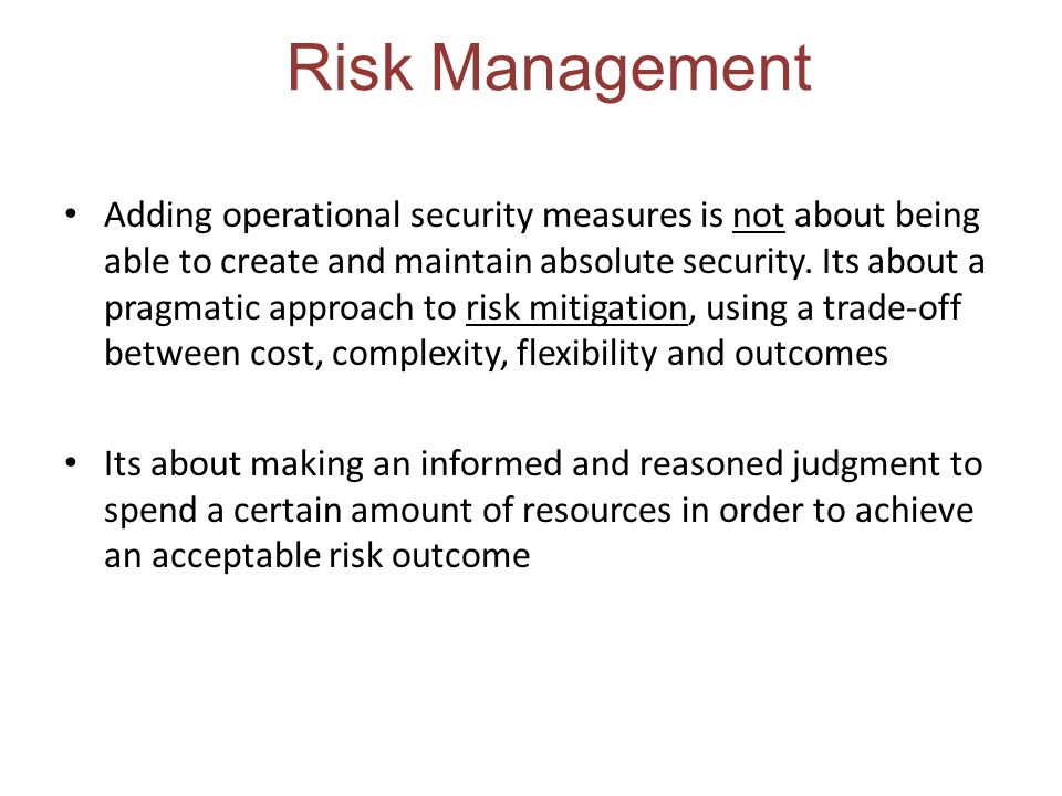 Risk Management Adding operational security measures is not about being able to create and maintain absolute security.