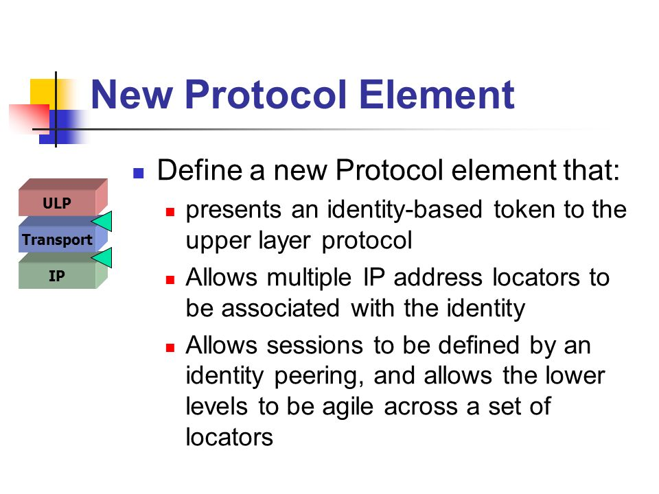 New Protocol Element Define a new Protocol element that: presents an identity-based token to the upper layer protocol Allows multiple IP address locators to be associated with the identity Allows sessions to be defined by an identity peering, and allows the lower levels to be agile across a set of locators IP Transport ULP
