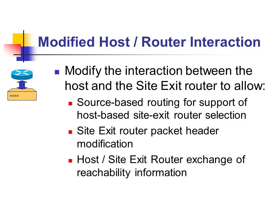 Modified Host / Router Interaction Modify the interaction between the host and the Site Exit router to allow: Source-based routing for support of host-based site-exit router selection Site Exit router packet header modification Host / Site Exit Router exchange of reachability information