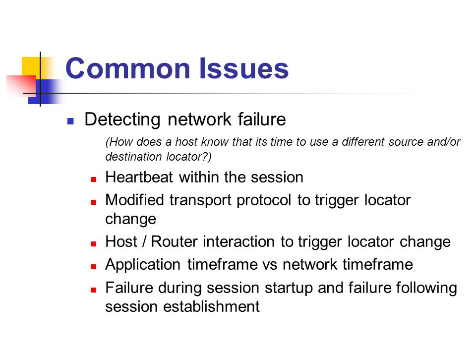 Common Issues Detecting network failure (How does a host know that its time to use a different source and/or destination locator ) Heartbeat within the session Modified transport protocol to trigger locator change Host / Router interaction to trigger locator change Application timeframe vs network timeframe Failure during session startup and failure following session establishment