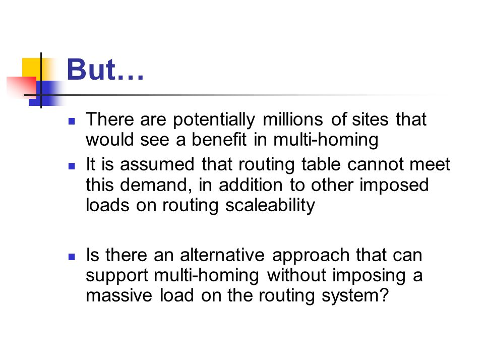 But… There are potentially millions of sites that would see a benefit in multi-homing It is assumed that routing table cannot meet this demand, in addition to other imposed loads on routing scaleability Is there an alternative approach that can support multi-homing without imposing a massive load on the routing system
