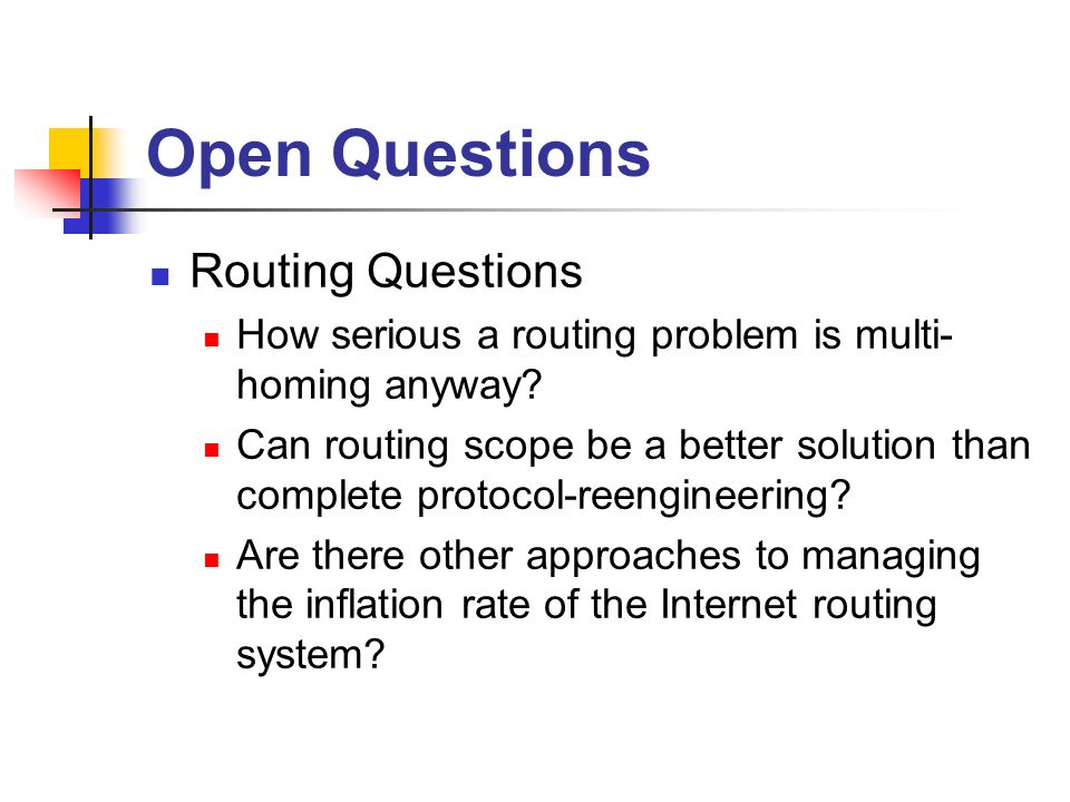 Open Questions Routing Questions How serious a routing problem is multi- homing anyway.