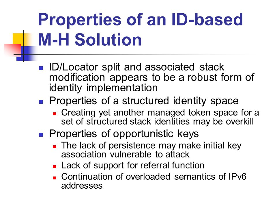 Properties of an ID-based M-H Solution ID/Locator split and associated stack modification appears to be a robust form of identity implementation Properties of a structured identity space Creating yet another managed token space for a set of structured stack identities may be overkill Properties of opportunistic keys The lack of persistence may make initial key association vulnerable to attack Lack of support for referral function Continuation of overloaded semantics of IPv6 addresses