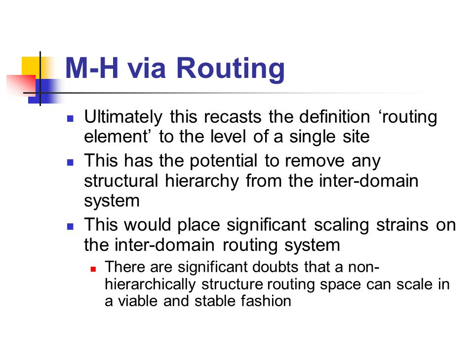 M-H via Routing Ultimately this recasts the definition routing element to the level of a single site This has the potential to remove any structural hierarchy from the inter-domain system This would place significant scaling strains on the inter-domain routing system There are significant doubts that a non- hierarchically structure routing space can scale in a viable and stable fashion