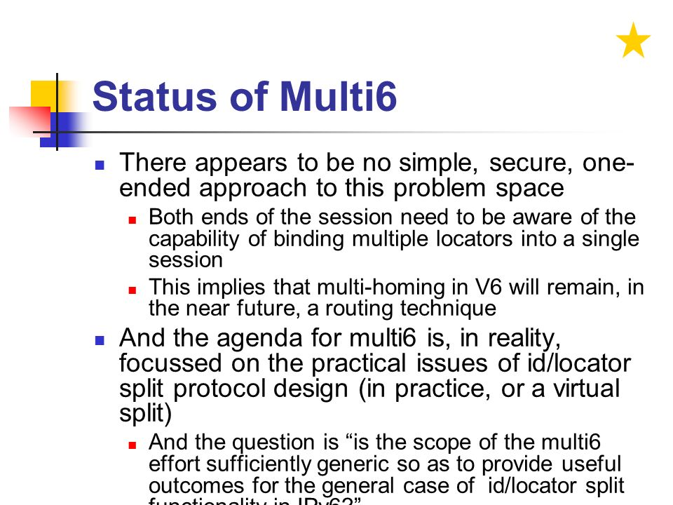 Status of Multi6 There appears to be no simple, secure, one- ended approach to this problem space Both ends of the session need to be aware of the capability of binding multiple locators into a single session This implies that multi-homing in V6 will remain, in the near future, a routing technique And the agenda for multi6 is, in reality, focussed on the practical issues of id/locator split protocol design (in practice, or a virtual split) And the question is is the scope of the multi6 effort sufficiently generic so as to provide useful outcomes for the general case of id/locator split functionality in IPv6