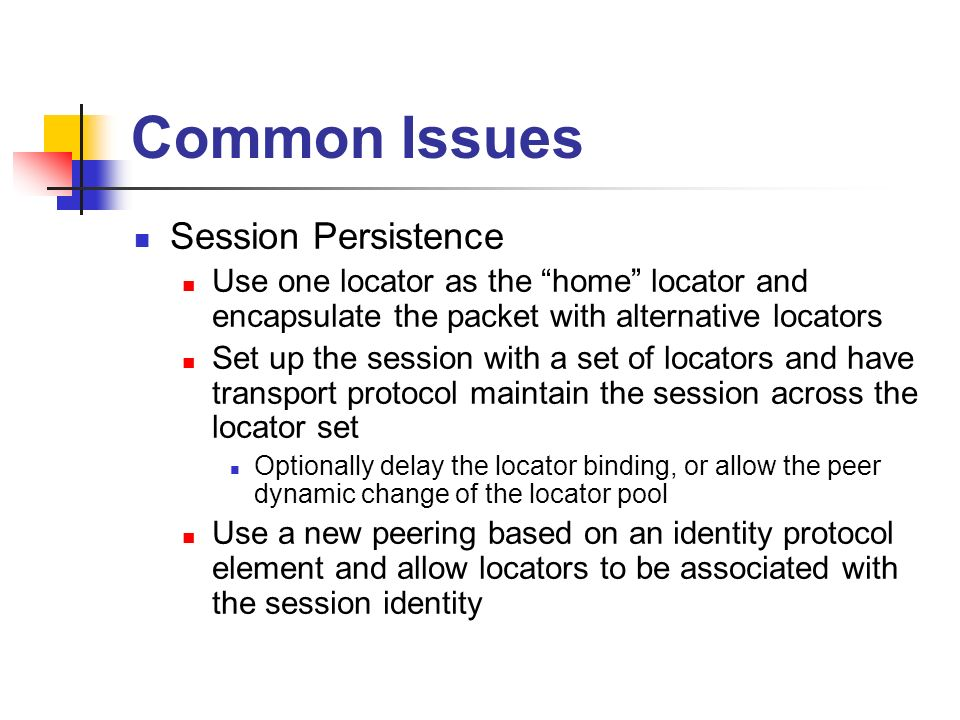 Common Issues Session Persistence Use one locator as the home locator and encapsulate the packet with alternative locators Set up the session with a set of locators and have transport protocol maintain the session across the locator set Optionally delay the locator binding, or allow the peer dynamic change of the locator pool Use a new peering based on an identity protocol element and allow locators to be associated with the session identity