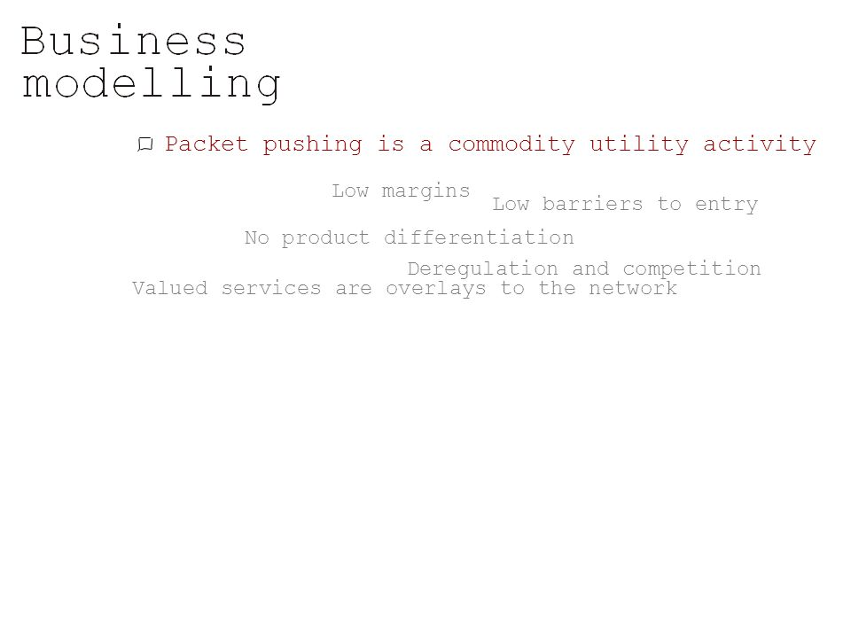 Packet pushing is a commodity utility activity Low margins No product differentiation Low barriers to entry Deregulation and competition Valued servic