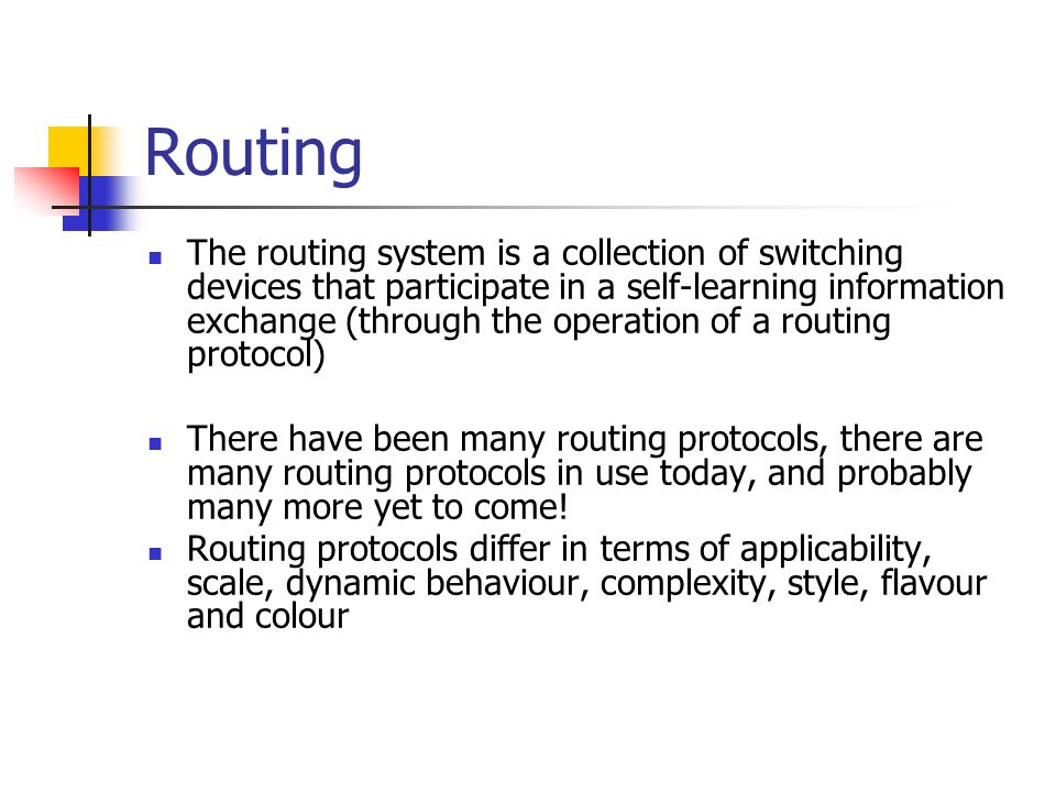 Routing The routing system is a collection of switching devices that participate in a self-learning information exchange (through the operation of a routing protocol) There have been many routing protocols, there are many routing protocols in use today, and probably many more yet to come.