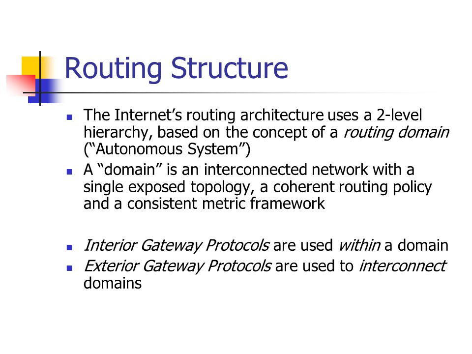 Routing Structure The Internets routing architecture uses a 2-level hierarchy, based on the concept of a routing domain (Autonomous System) A domain is an interconnected network with a single exposed topology, a coherent routing policy and a consistent metric framework Interior Gateway Protocols are used within a domain Exterior Gateway Protocols are used to interconnect domains