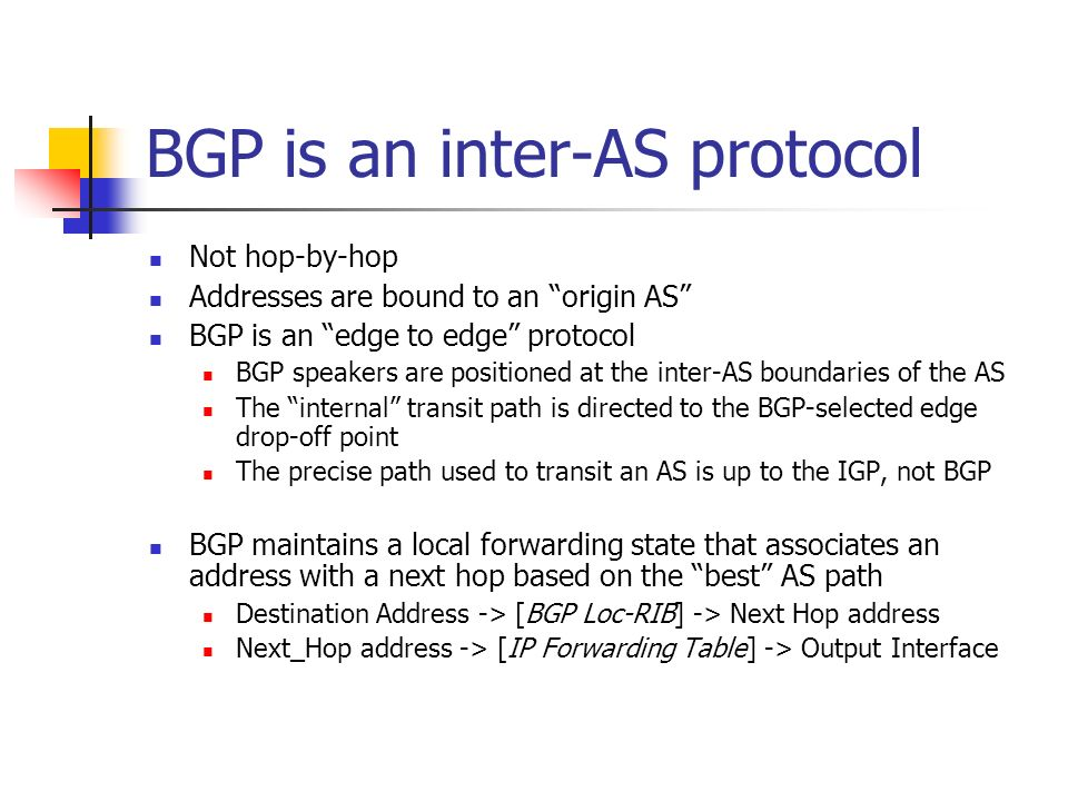 BGP is an inter-AS protocol Not hop-by-hop Addresses are bound to an origin AS BGP is an edge to edge protocol BGP speakers are positioned at the inter-AS boundaries of the AS The internal transit path is directed to the BGP-selected edge drop-off point The precise path used to transit an AS is up to the IGP, not BGP BGP maintains a local forwarding state that associates an address with a next hop based on the best AS path Destination Address -> [BGP Loc-RIB] -> Next Hop address Next_Hop address -> [IP Forwarding Table] -> Output Interface