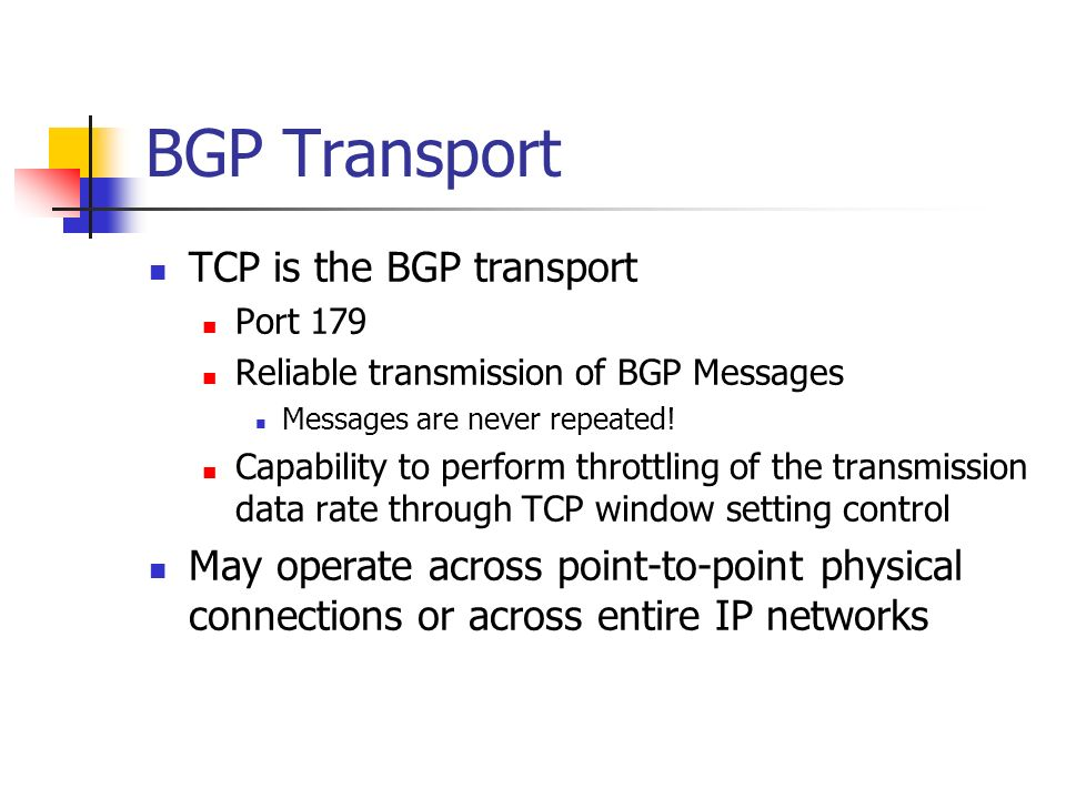 BGP Transport TCP is the BGP transport Port 179 Reliable transmission of BGP Messages Messages are never repeated.