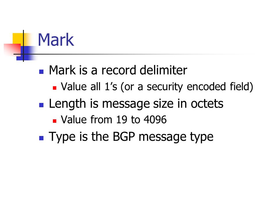 Mark Mark is a record delimiter Value all 1s (or a security encoded field) Length is message size in octets Value from 19 to 4096 Type is the BGP message type