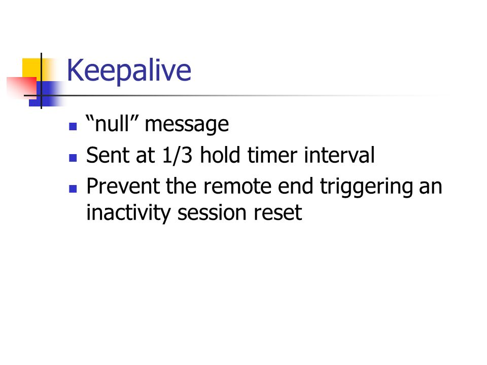 Keepalive null message Sent at 1/3 hold timer interval Prevent the remote end triggering an inactivity session reset