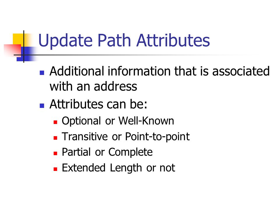 Update Path Attributes Additional information that is associated with an address Attributes can be: Optional or Well-Known Transitive or Point-to-point Partial or Complete Extended Length or not