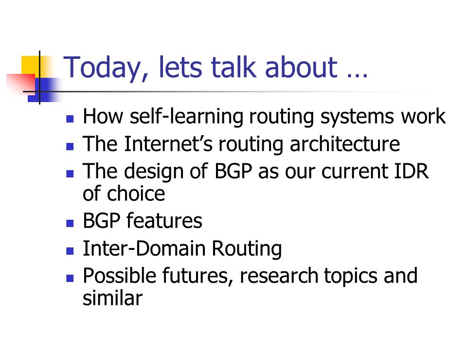 Today, lets talk about … How self-learning routing systems work The Internets routing architecture The design of BGP as our current IDR of choice BGP features Inter-Domain Routing Possible futures, research topics and similar