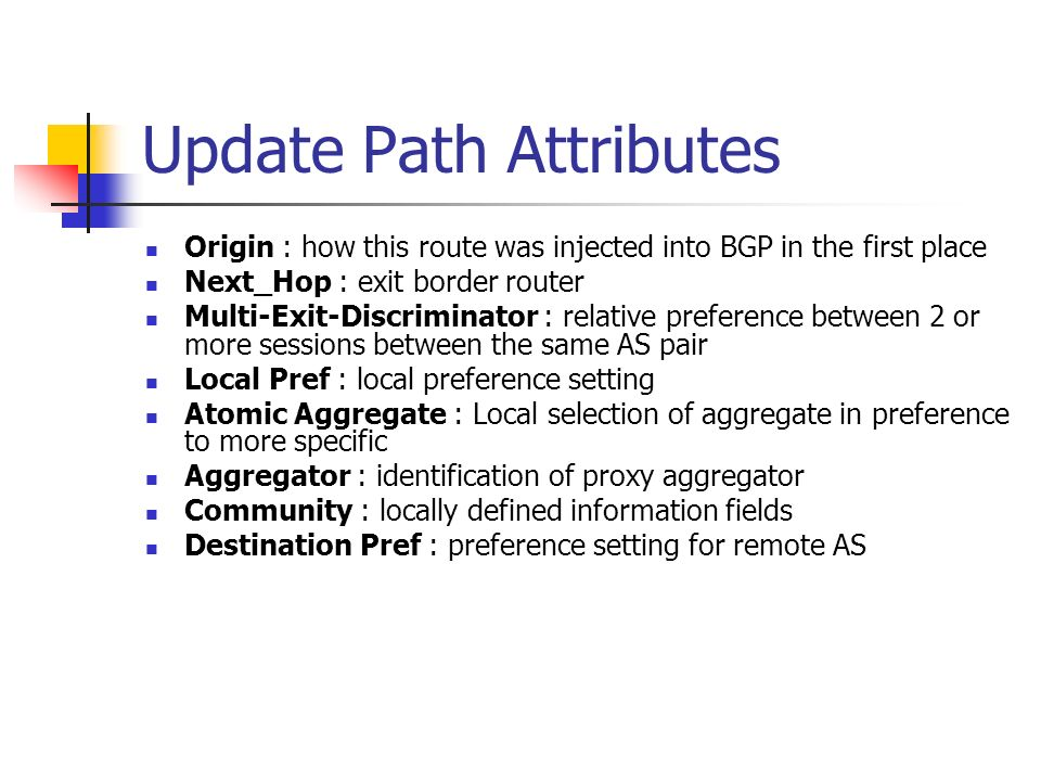 Update Path Attributes Origin : how this route was injected into BGP in the first place Next_Hop : exit border router Multi-Exit-Discriminator : relative preference between 2 or more sessions between the same AS pair Local Pref : local preference setting Atomic Aggregate : Local selection of aggregate in preference to more specific Aggregator : identification of proxy aggregator Community : locally defined information fields Destination Pref : preference setting for remote AS