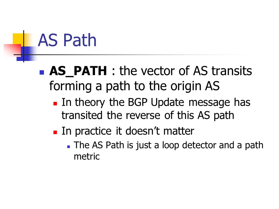 AS Path AS_PATH : the vector of AS transits forming a path to the origin AS In theory the BGP Update message has transited the reverse of this AS path