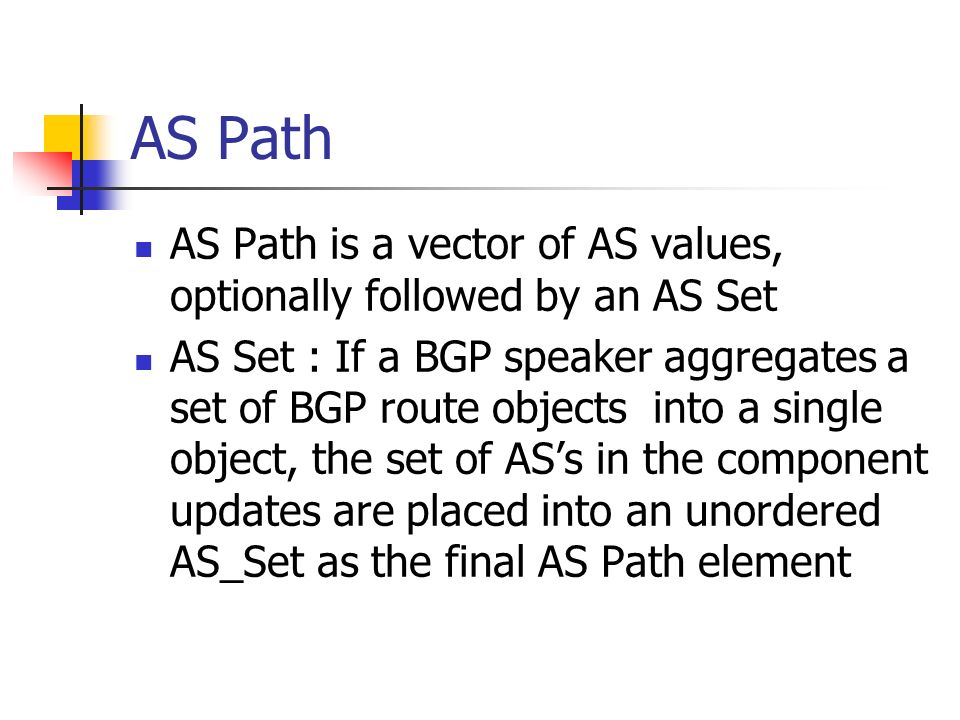 AS Path AS Path is a vector of AS values, optionally followed by an AS Set AS Set : If a BGP speaker aggregates a set of BGP route objects into a single object, the set of ASs in the component updates are placed into an unordered AS_Set as the final AS Path element