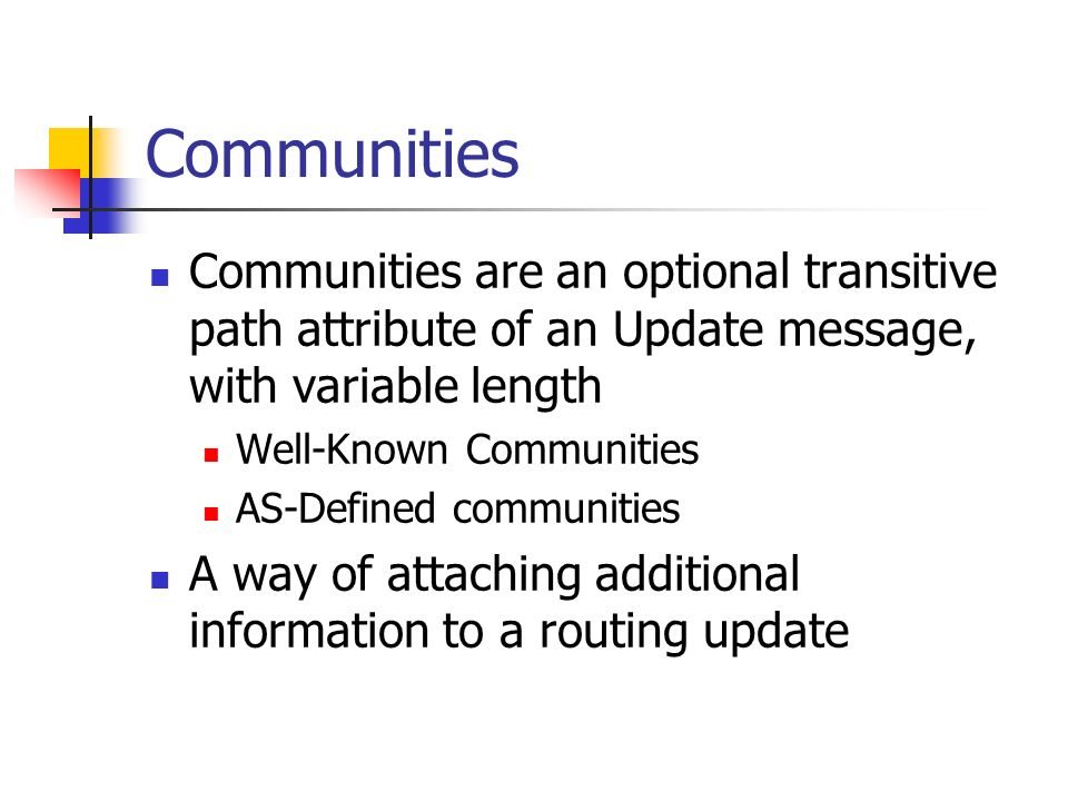 Communities Communities are an optional transitive path attribute of an Update message, with variable length Well-Known Communities AS-Defined communi