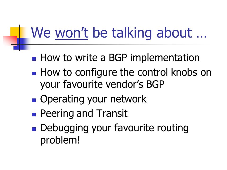 We wont be talking about … How to write a BGP implementation How to configure the control knobs on your favourite vendors BGP Operating your network Peering and Transit Debugging your favourite routing problem!