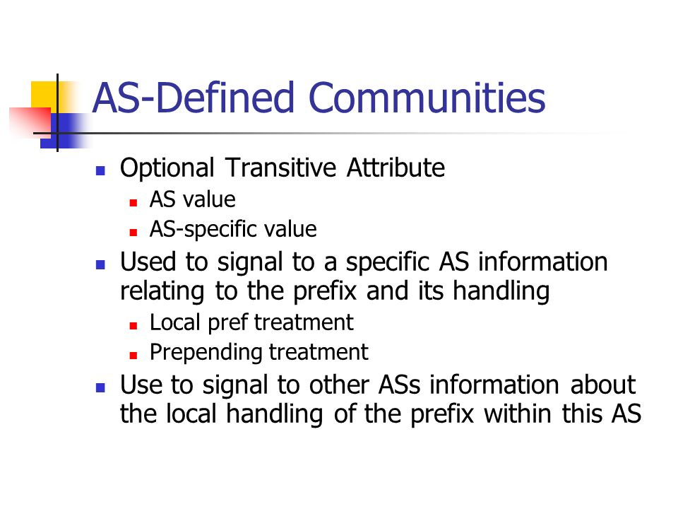 AS-Defined Communities Optional Transitive Attribute AS value AS-specific value Used to signal to a specific AS information relating to the prefix and