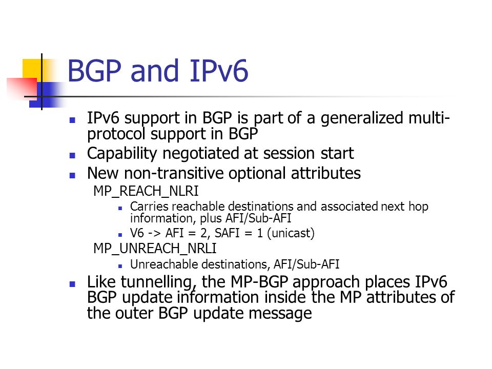 BGP and IPv6 IPv6 support in BGP is part of a generalized multi- protocol support in BGP Capability negotiated at session start New non-transitive optional attributes MP_REACH_NLRI Carries reachable destinations and associated next hop information, plus AFI/Sub-AFI V6 -> AFI = 2, SAFI = 1 (unicast) MP_UNREACH_NRLI Unreachable destinations, AFI/Sub-AFI Like tunnelling, the MP-BGP approach places IPv6 BGP update information inside the MP attributes of the outer BGP update message