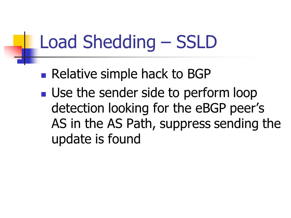 Load Shedding – SSLD Relative simple hack to BGP Use the sender side to perform loop detection looking for the eBGP peers AS in the AS Path, suppress