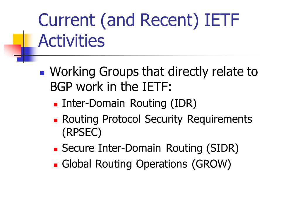 Current (and Recent) IETF Activities Working Groups that directly relate to BGP work in the IETF: Inter-Domain Routing (IDR) Routing Protocol Security Requirements (RPSEC) Secure Inter-Domain Routing (SIDR) Global Routing Operations (GROW)