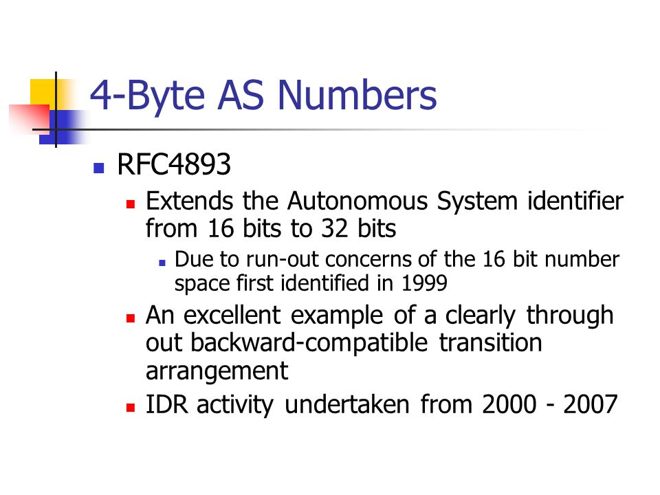 4-Byte AS Numbers RFC4893 Extends the Autonomous System identifier from 16 bits to 32 bits Due to run-out concerns of the 16 bit number space first identified in 1999 An excellent example of a clearly through out backward-compatible transition arrangement IDR activity undertaken from