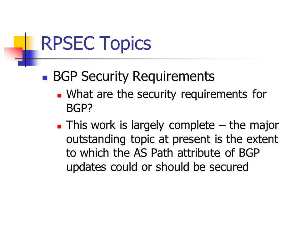 RPSEC Topics BGP Security Requirements What are the security requirements for BGP? This work is largely complete – the major outstanding topic at pres