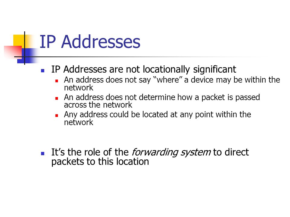 IP Addresses IP Addresses are not locationally significant An address does not say where a device may be within the network An address does not determine how a packet is passed across the network Any address could be located at any point within the network Its the role of the forwarding system to direct packets to this location