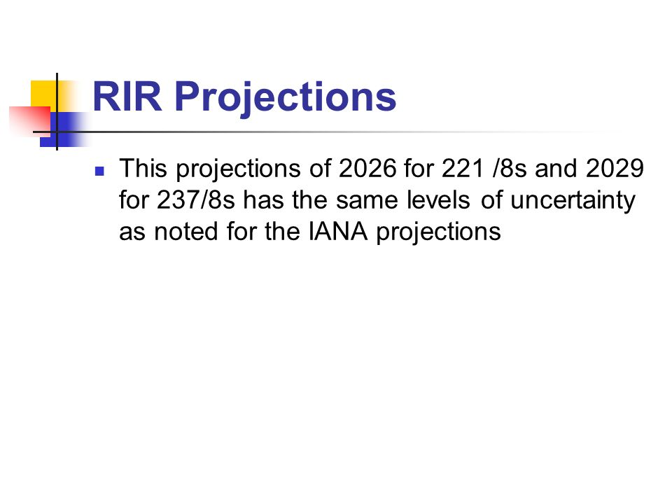 RIR Projections This projections of 2026 for 221 /8s and 2029 for 237/8s has the same levels of uncertainty as noted for the IANA projections