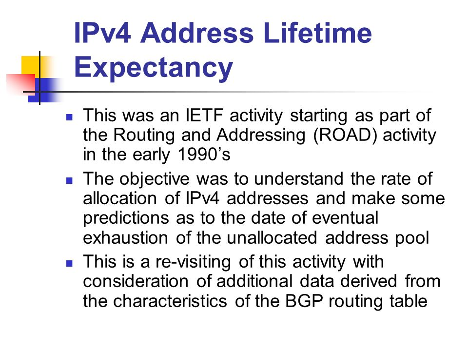IPv4 Address Lifetime Expectancy This was an IETF activity starting as part of the Routing and Addressing (ROAD) activity in the early 1990s The objective was to understand the rate of allocation of IPv4 addresses and make some predictions as to the date of eventual exhaustion of the unallocated address pool This is a re-visiting of this activity with consideration of additional data derived from the characteristics of the BGP routing table