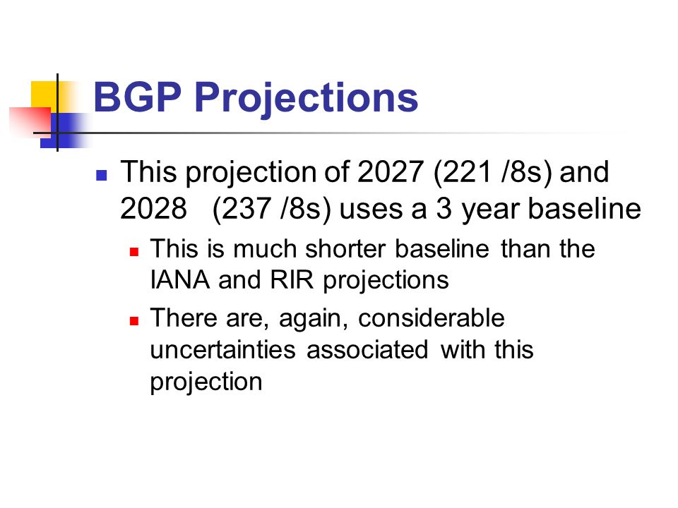 This projection of 2027 (221 /8s) and 2028 (237 /8s) uses a 3 year baseline This is much shorter baseline than the IANA and RIR projections There are, again, considerable uncertainties associated with this projection