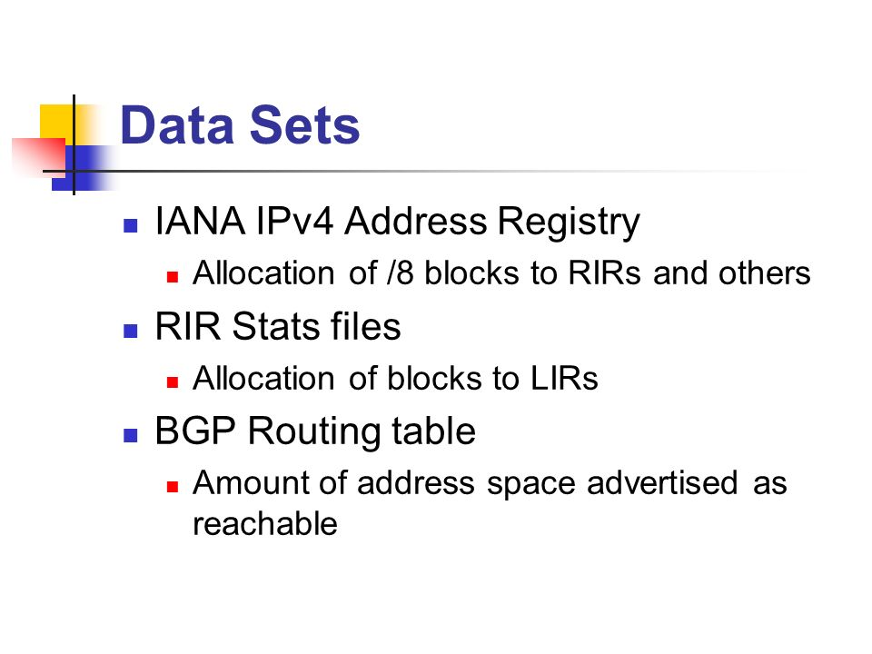 Data Sets IANA IPv4 Address Registry Allocation of /8 blocks to RIRs and others RIR Stats files Allocation of blocks to LIRs BGP Routing table Amount of address space advertised as reachable