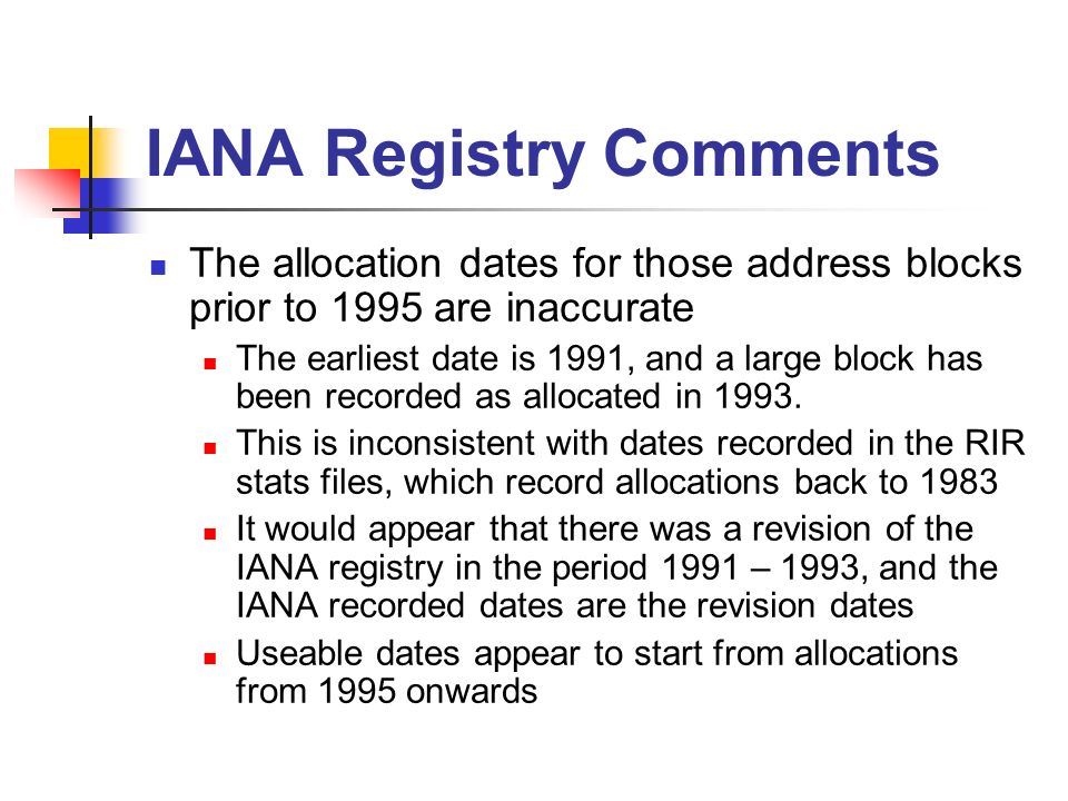 IANA Registry Comments The allocation dates for those address blocks prior to 1995 are inaccurate The earliest date is 1991, and a large block has been recorded as allocated in 1993.
