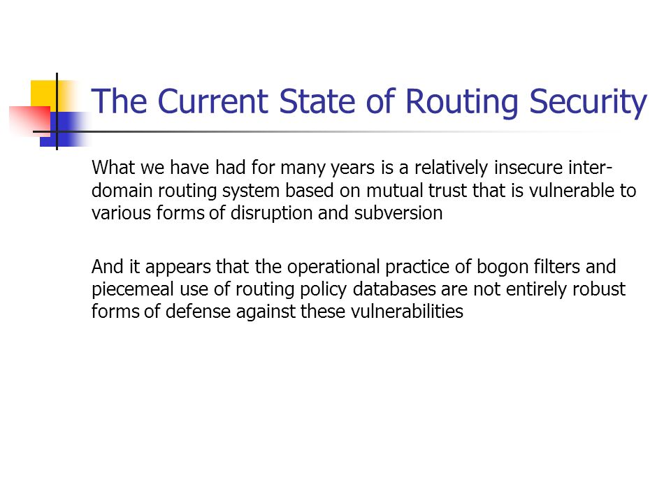 The Current State of Routing Security What we have had for many years is a relatively insecure inter- domain routing system based on mutual trust that is vulnerable to various forms of disruption and subversion And it appears that the operational practice of bogon filters and piecemeal use of routing policy databases are not entirely robust forms of defense against these vulnerabilities