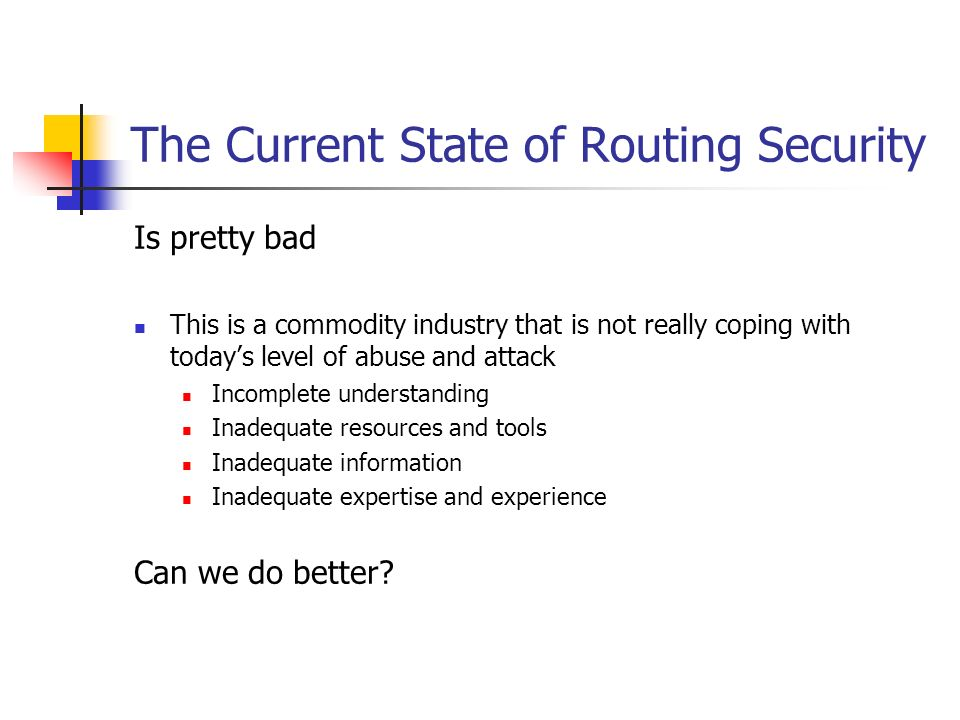 The Current State of Routing Security Is pretty bad This is a commodity industry that is not really coping with todays level of abuse and attack Incom