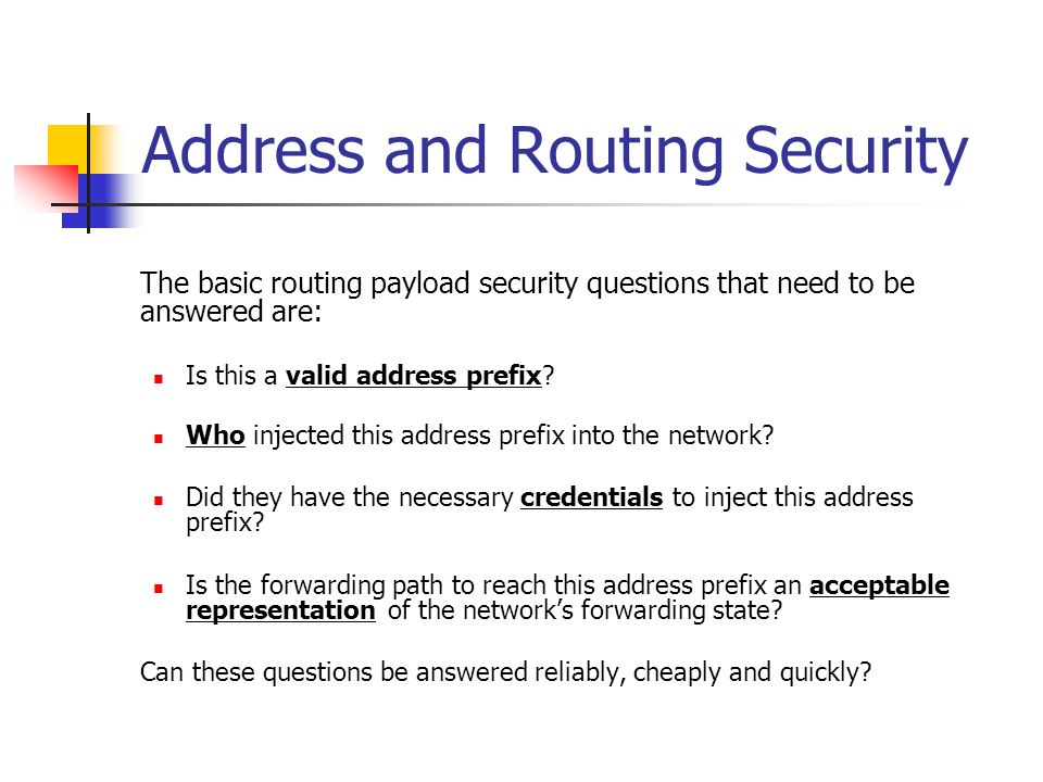 Address and Routing Security The basic routing payload security questions that need to be answered are: Is this a valid address prefix.