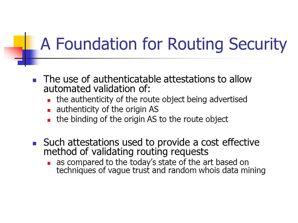 A Foundation for Routing Security The use of authenticatable attestations to allow automated validation of: the authenticity of the route object being