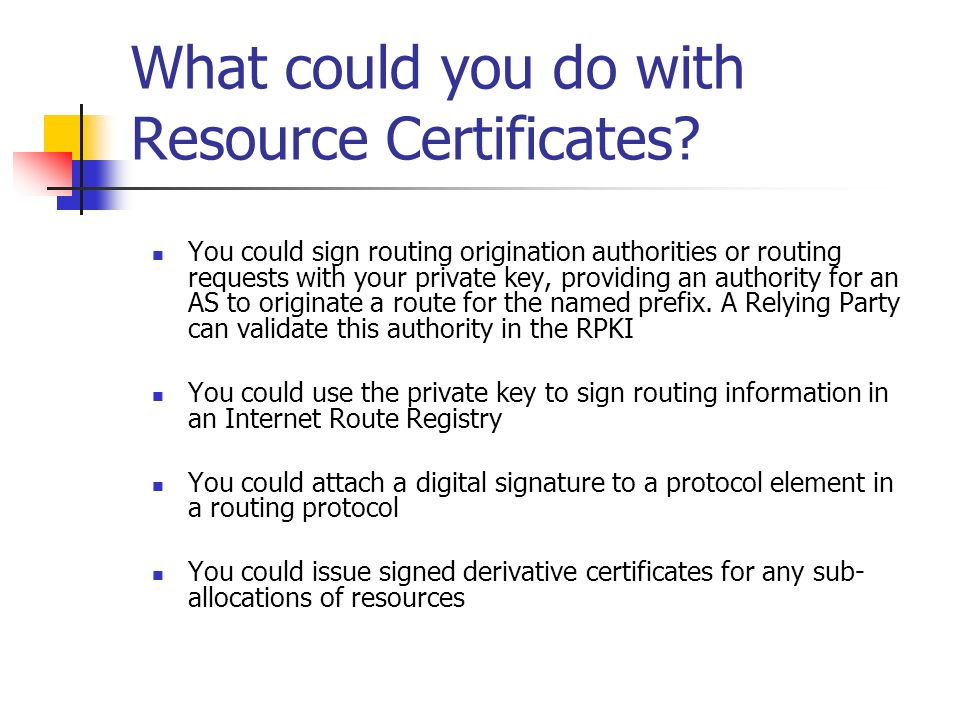 What could you do with Resource Certificates? You could sign routing origination authorities or routing requests with your private key, providing an a