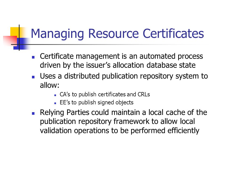 Managing Resource Certificates Certificate management is an automated process driven by the issuers allocation database state Uses a distributed publication repository system to allow: CAs to publish certificates and CRLs EEs to publish signed objects Relying Parties could maintain a local cache of the publication repository framework to allow local validation operations to be performed efficiently