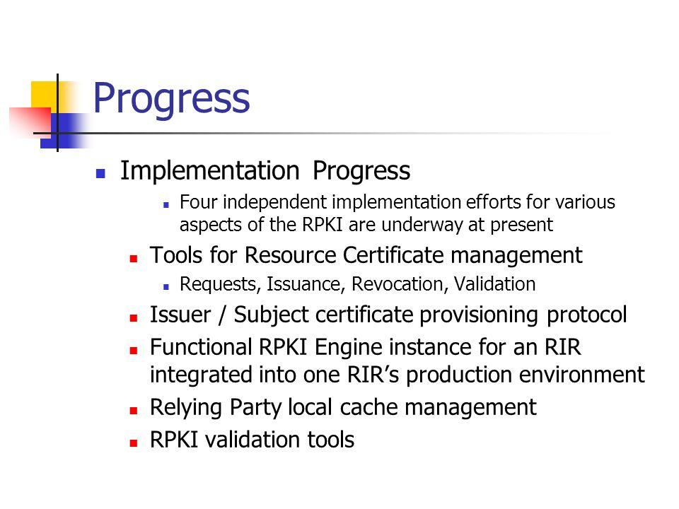 Progress Implementation Progress Four independent implementation efforts for various aspects of the RPKI are underway at present Tools for Resource Certificate management Requests, Issuance, Revocation, Validation Issuer / Subject certificate provisioning protocol Functional RPKI Engine instance for an RIR integrated into one RIRs production environment Relying Party local cache management RPKI validation tools