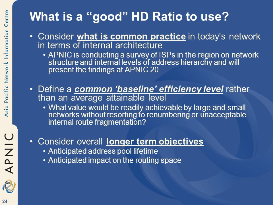 24 What is a good HD Ratio to use? Consider what is common practice in todays network in terms of internal architecture APNIC is conducting a survey o