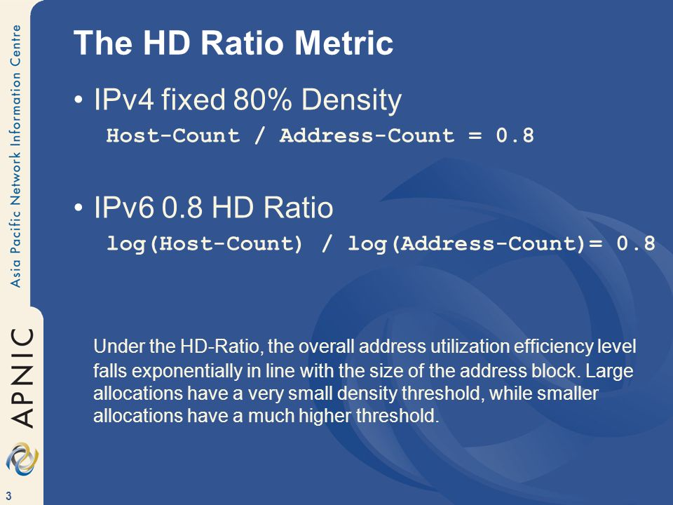 3 The HD Ratio Metric IPv4 fixed 80% Density Host-Count / Address-Count = 0.8 IPv6 0.8 HD Ratio log(Host-Count) / log(Address-Count)= 0.8 Under the HD