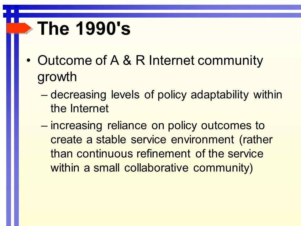 The 1990 s Outcome of A & R Internet community growth –decreasing levels of policy adaptability within the Internet –increasing reliance on policy outcomes to create a stable service environment (rather than continuous refinement of the service within a small collaborative community)