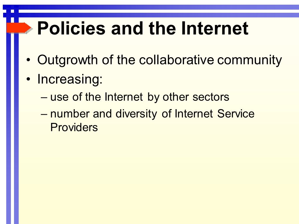 Policies and the Internet Outgrowth of the collaborative community Increasing: –use of the Internet by other sectors –number and diversity of Internet Service Providers